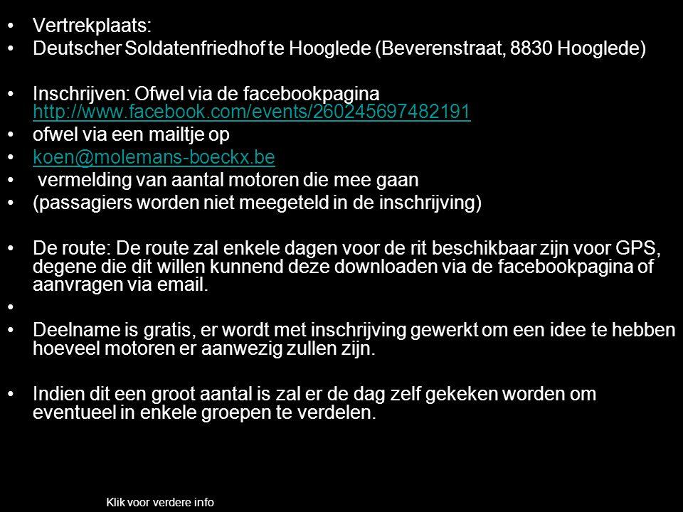 Vertrekplaats: Deutscher Soldatenfriedhof te Hooglede (Beverenstraat, 8830 Hooglede) Inschrijven: Ofwel via de facebookpagina http://www.facebook.com/events/260245697482191 http://www.facebook.com/events/260245697482191 ofwel via een mailtje op koen@molemans-boeckx.be vermelding van aantal motoren die mee gaan (passagiers worden niet meegeteld in de inschrijving) De route: De route zal enkele dagen voor de rit beschikbaar zijn voor GPS, degene die dit willen kunnend deze downloaden via de facebookpagina of aanvragen via email.