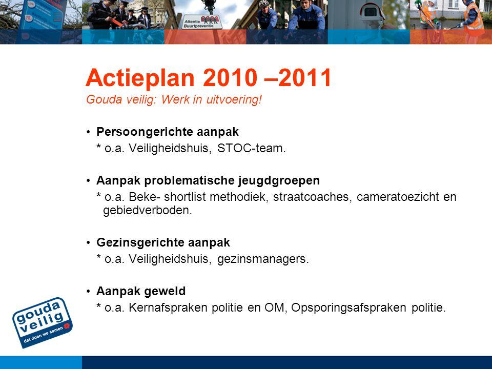 Actieplan 2010 –2011 Gouda veilig: Werk in uitvoering! Persoongerichte aanpak * o.a. Veiligheidshuis, STOC-team. Aanpak problematische jeugdgroepen *