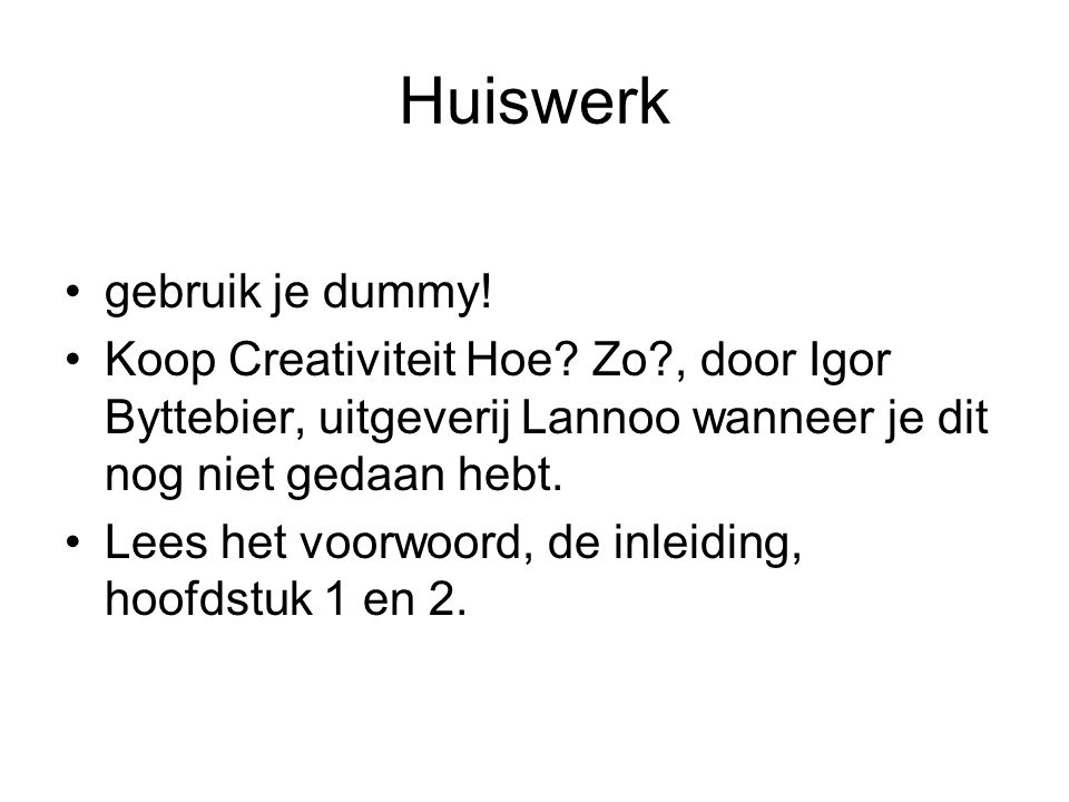 Huiswerk gebruik je dummy! Koop Creativiteit Hoe? Zo?, door Igor Byttebier, uitgeverij Lannoo wanneer je dit nog niet gedaan hebt. Lees het voorwoord,