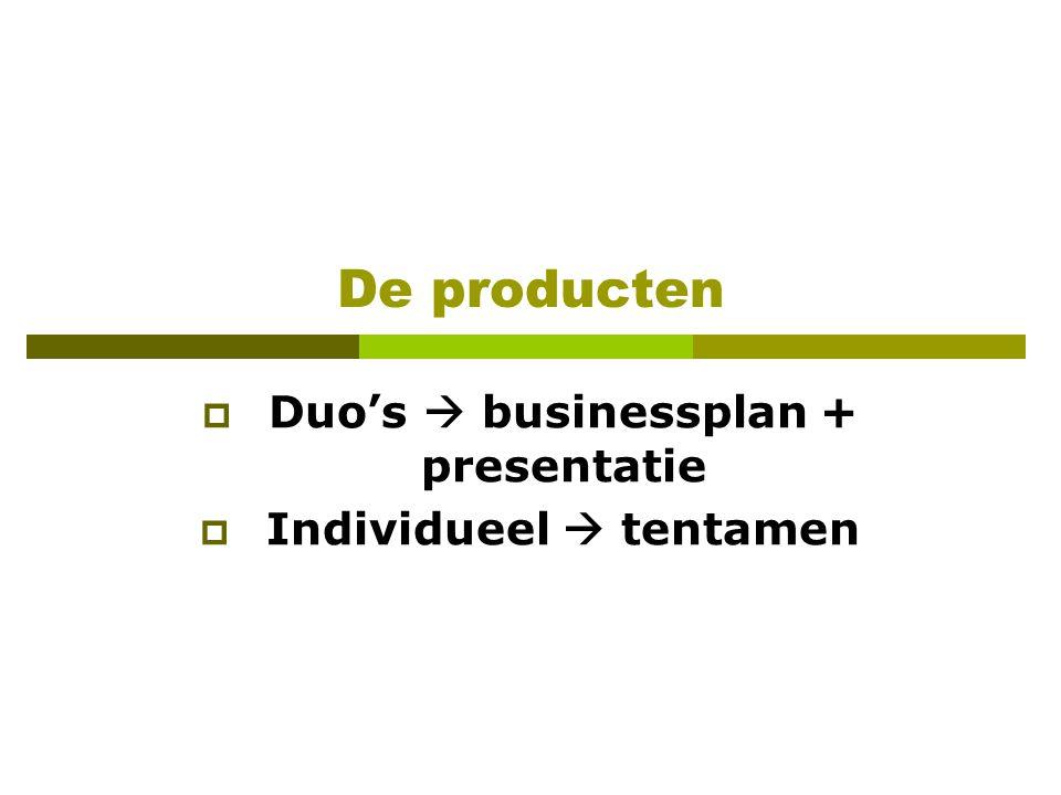 De producten  Duo's  businessplan + presentatie  Individueel  tentamen
