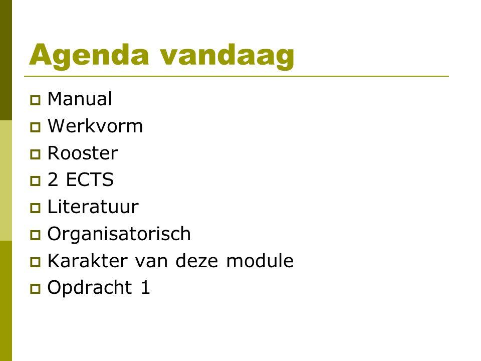Agenda vandaag  Manual  Werkvorm  Rooster  2 ECTS  Literatuur  Organisatorisch  Karakter van deze module  Opdracht 1