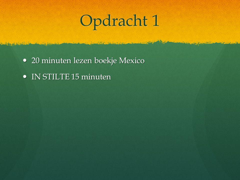 Opdracht 1 20 minuten lezen boekje Mexico 20 minuten lezen boekje Mexico IN STILTE 15 minuten IN STILTE 15 minuten