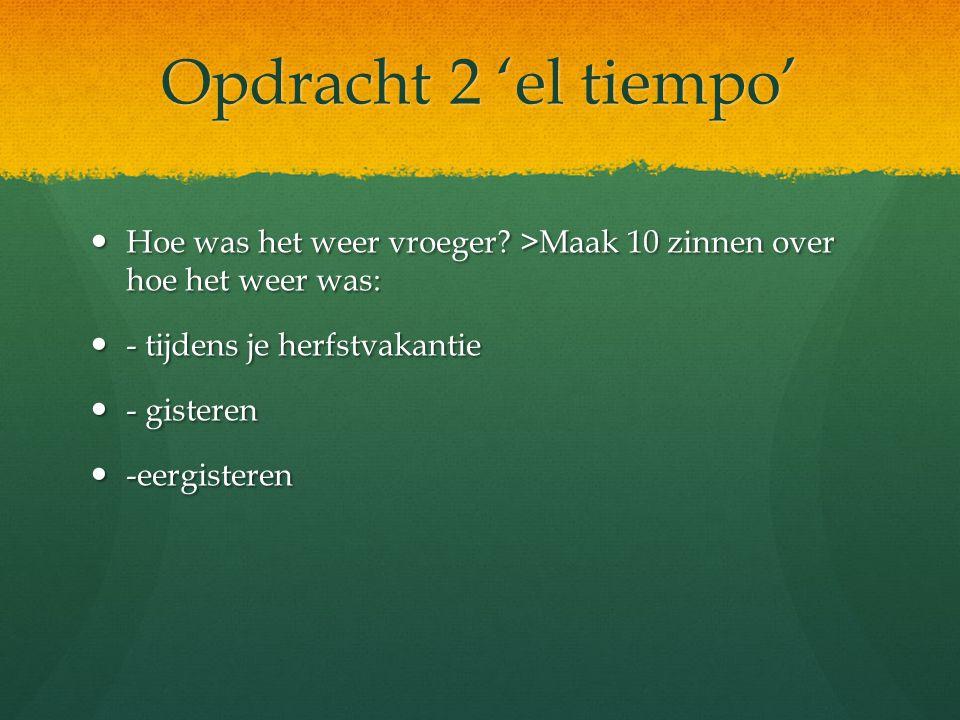 Opdracht 1 ' el tiempo' Hoe is het weer in Nederland tijdens de 4 jaargetijden??? Maak per jaargetijde 4 zinnen (= 16 in totaal) over het weer
