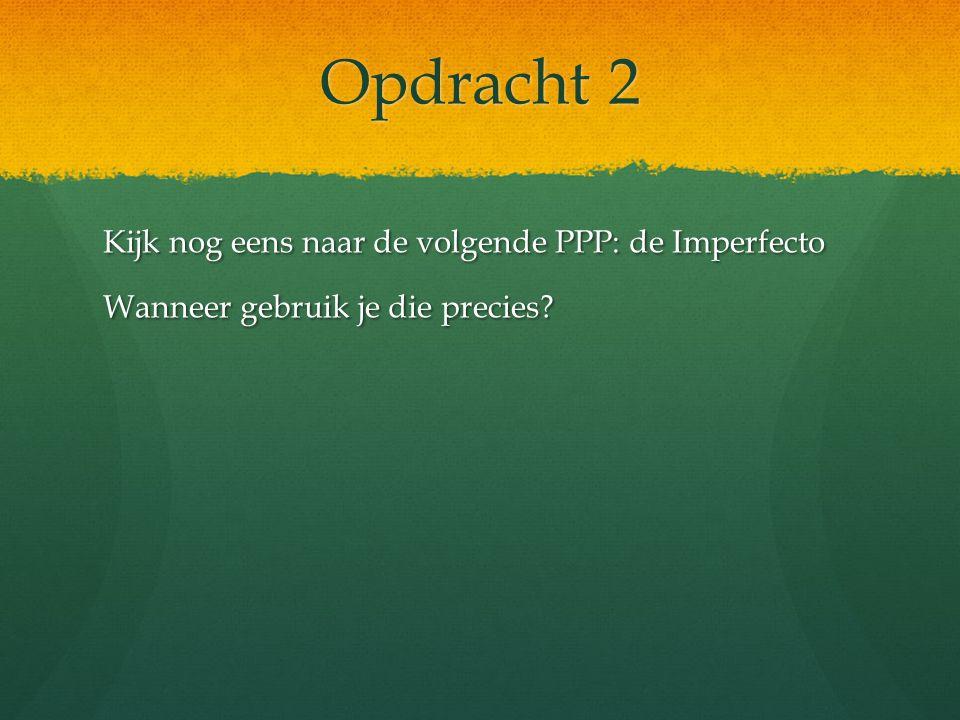 Opdracht 2 Kijk nog eens naar de volgende PPP: de Imperfecto Wanneer gebruik je die precies?