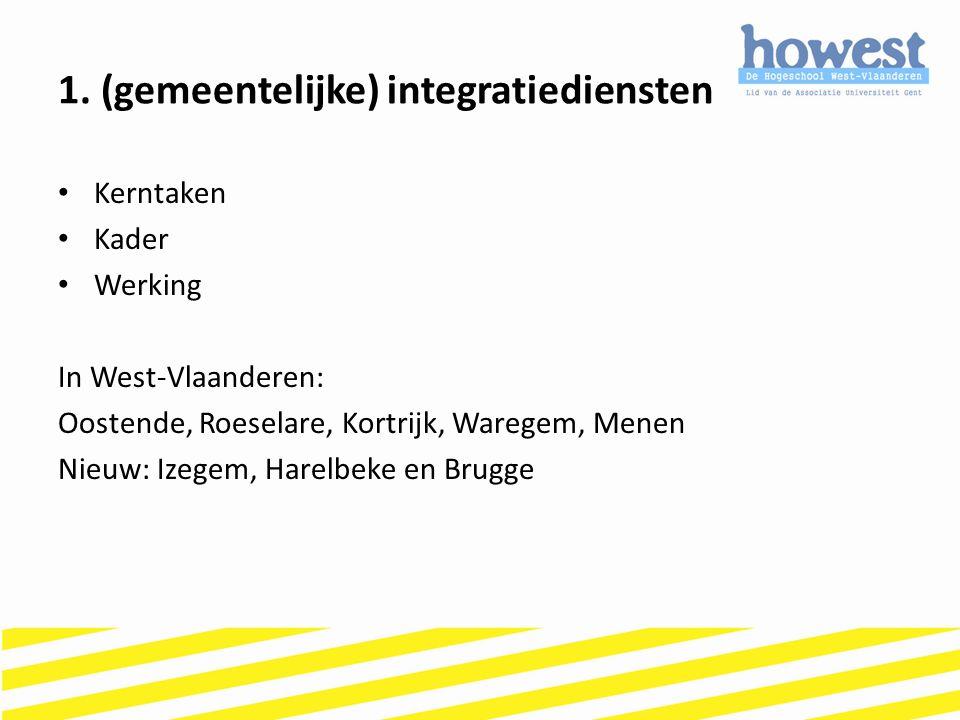 1. (gemeentelijke) integratiediensten Kerntaken Kader Werking In West-Vlaanderen: Oostende, Roeselare, Kortrijk, Waregem, Menen Nieuw: Izegem, Harelbe