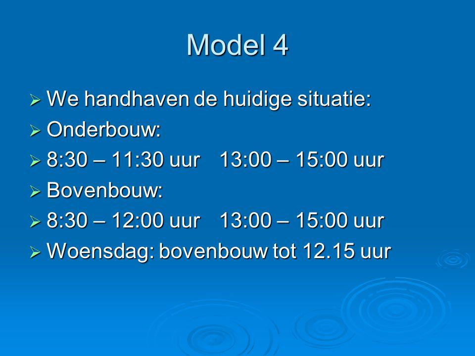 Model 4  We handhaven de huidige situatie:  Onderbouw:  8:30 – 11:30 uur 13:00 – 15:00 uur  Bovenbouw:  8:30 – 12:00 uur 13:00 – 15:00 uur  Woen