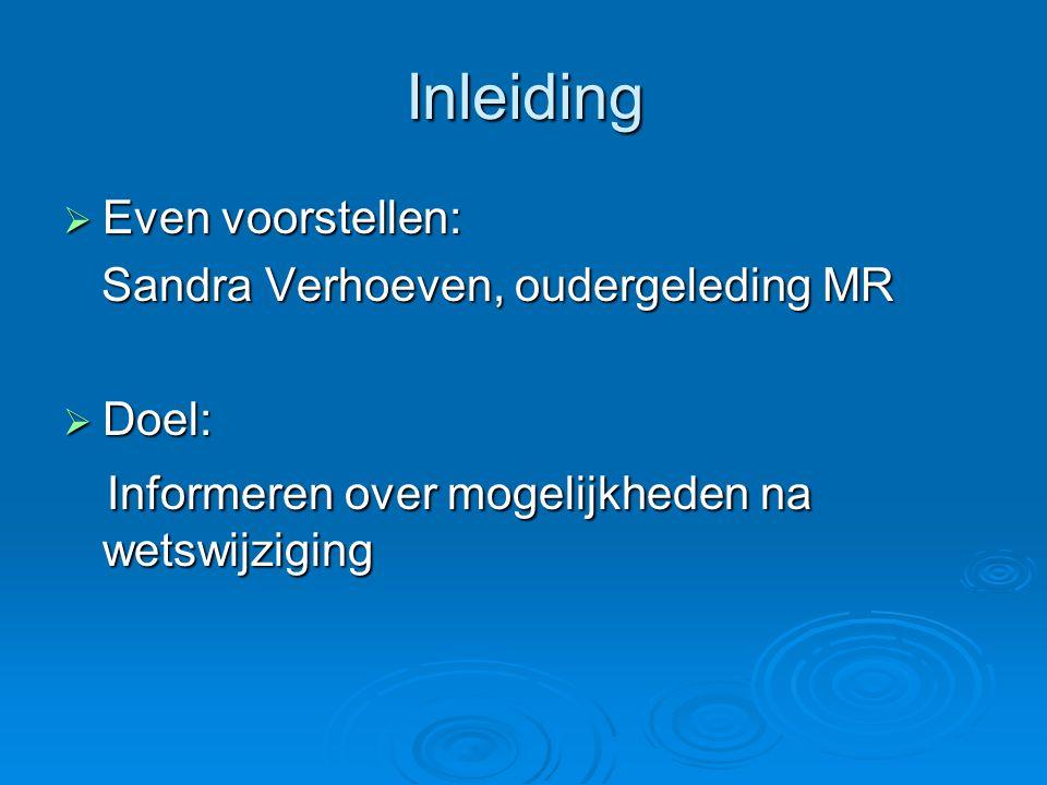 Inleiding  Even voorstellen: Sandra Verhoeven, oudergeleding MR Sandra Verhoeven, oudergeleding MR  Doel: Informeren over mogelijkheden na wetswijzi