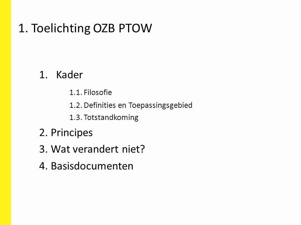 1. Toelichting OZB PTOW 1.Kader 1.1. Filosofie 1.2. Definities en Toepassingsgebied 1.3. Totstandkoming 2. Principes 3. Wat verandert niet? 4. Basisdo