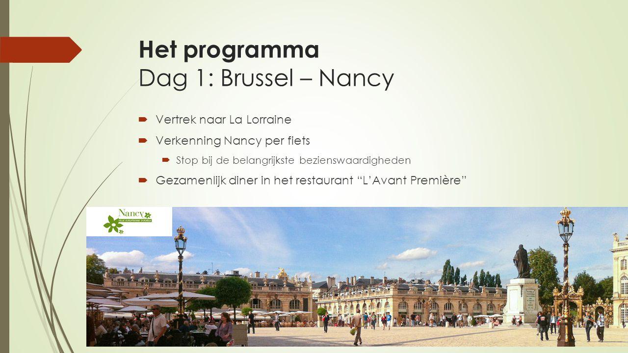 Het programma Dag 1: Brussel – Nancy  Vertrek naar La Lorraine  Verkenning Nancy per fiets  Stop bij de belangrijkste bezienswaardigheden  Gezamenlijk diner in het restaurant L'Avant Première