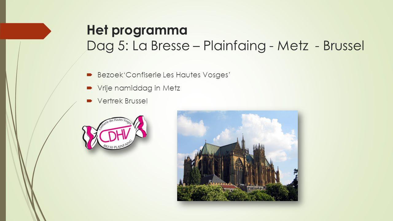 Het programma Dag 5: La Bresse – Plainfaing - Metz - Brussel  Bezoek'Confiserie Les Hautes Vosges'  Vrije namiddag in Metz  Vertrek Brussel