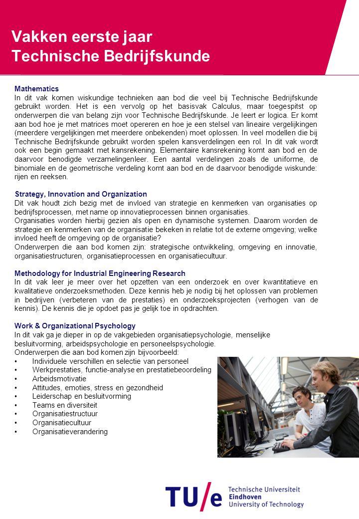Vakken eerste jaar Technische Bedrijfskunde Mathematics In dit vak komen wiskundige technieken aan bod die veel bij Technische Bedrijfskunde gebruikt worden.
