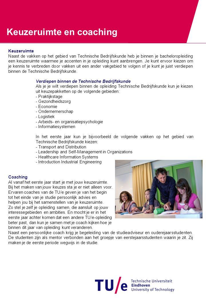 Keuzeruimte en coaching Keuzeruimte Naast de vakken op het gebied van Technische Bedrijfskunde heb je binnen je bacheloropleiding een keuzeruimte waarmee je accenten in je opleiding kunt aanbrengen.