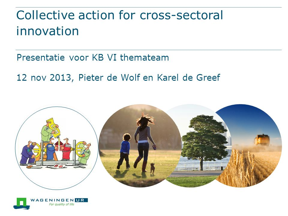 Collective action for cross-sectoral innovation Presentatie voor KB VI themateam 12 nov 2013, Pieter de Wolf en Karel de Greef