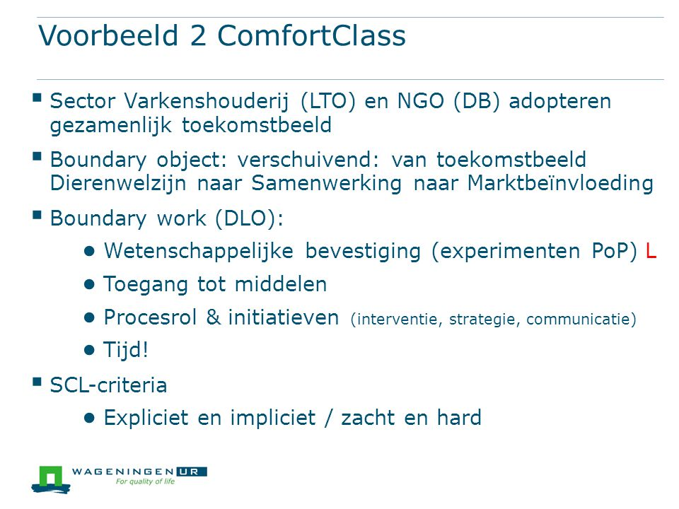 Voorbeeld 2 ComfortClass  Sector Varkenshouderij (LTO) en NGO (DB) adopteren gezamenlijk toekomstbeeld  Boundary object: verschuivend: van toekomstb