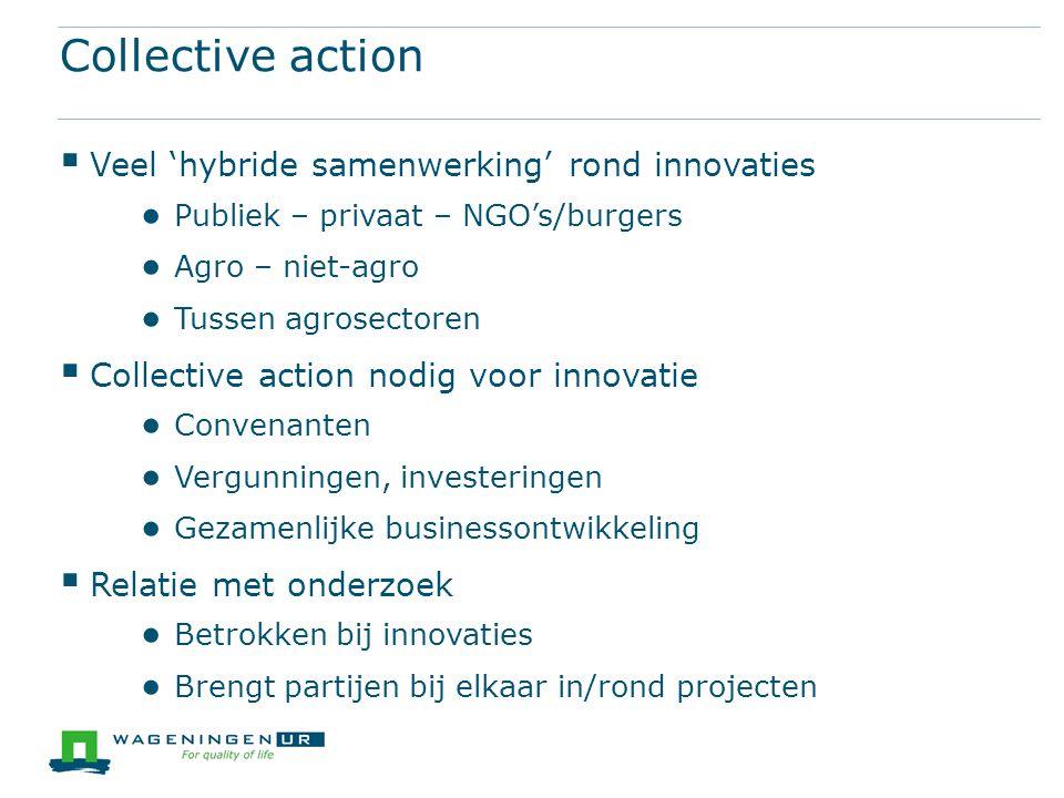 Collective action  Veel 'hybride samenwerking' rond innovaties ● Publiek – privaat – NGO's/burgers ● Agro – niet-agro ● Tussen agrosectoren  Collect