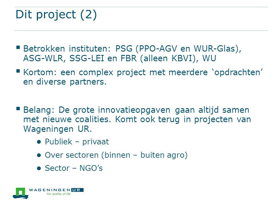 Dit project (2)  Betrokken instituten: PSG (PPO-AGV en WUR-Glas), ASG-WLR, SSG-LEI en FBR (alleen KBVI), WU  Kortom: een complex project met meerder