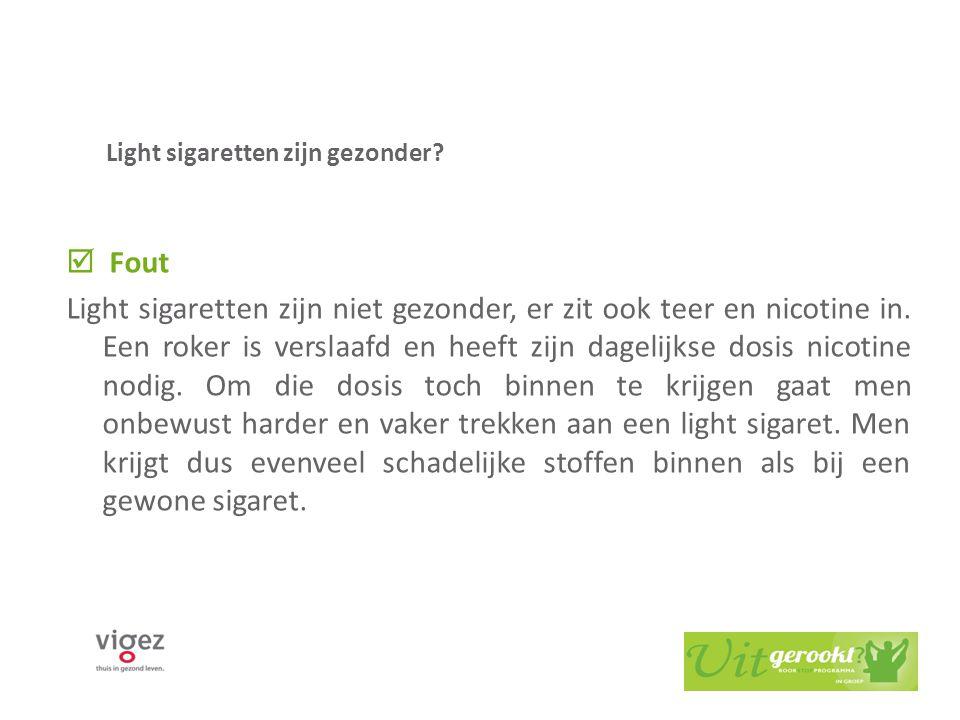 Light sigaretten zijn gezonder?  Fout Light sigaretten zijn niet gezonder, er zit ook teer en nicotine in. Een roker is verslaafd en heeft zijn dagel