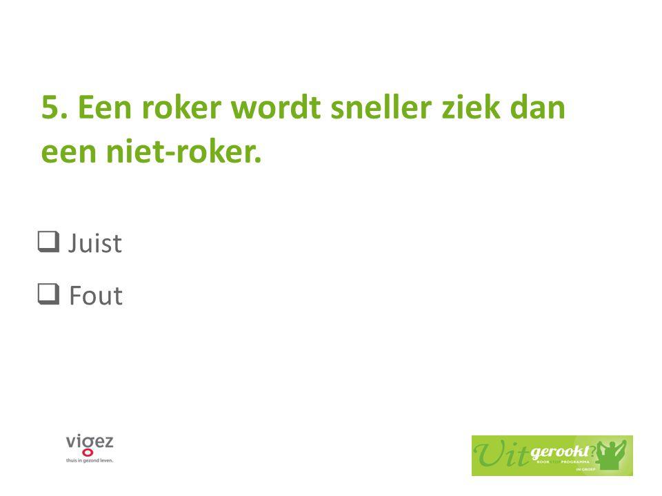 5. Een roker wordt sneller ziek dan een niet-roker.  Juist  Fout