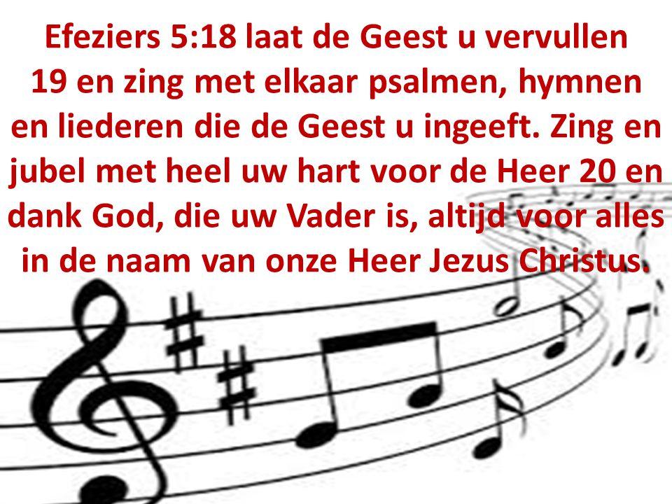 Efeziers 5:18 laat de Geest u vervullen 19 en zing met elkaar psalmen, hymnen en liederen die de Geest u ingeeft. Zing en jubel met heel uw hart voor