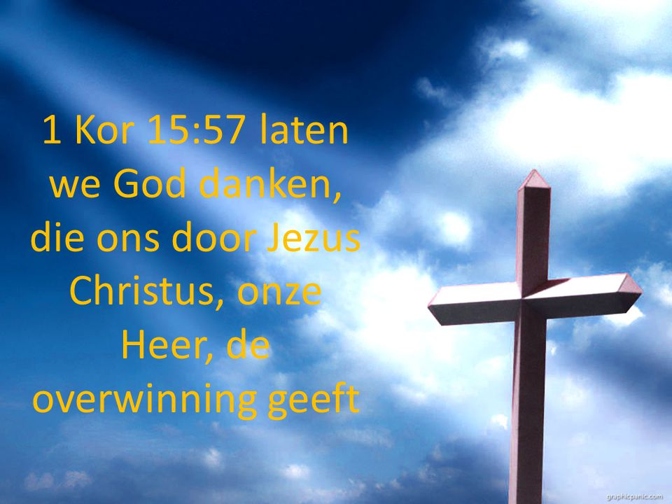 1 Kor 15:57 laten we God danken, die ons door Jezus Christus, onze Heer, de overwinning geeft