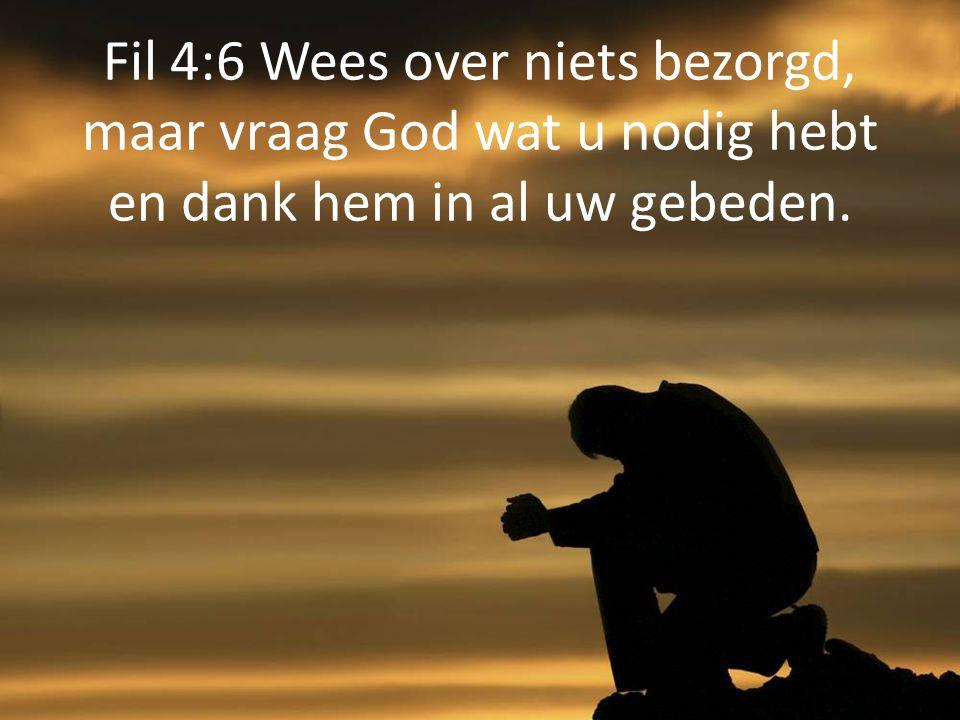 Fil 4:6 Wees over niets bezorgd, maar vraag God wat u nodig hebt en dank hem in al uw gebeden.