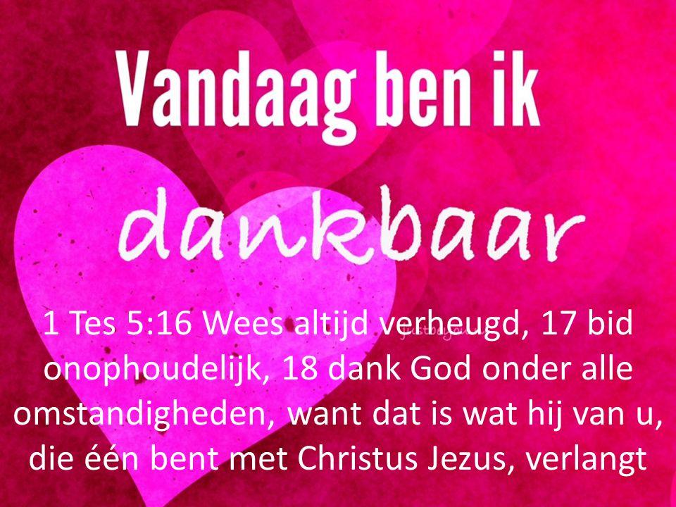 1 Tes 5:16 Wees altijd verheugd, 17 bid onophoudelijk, 18 dank God onder alle omstandigheden, want dat is wat hij van u, die één bent met Christus Jez