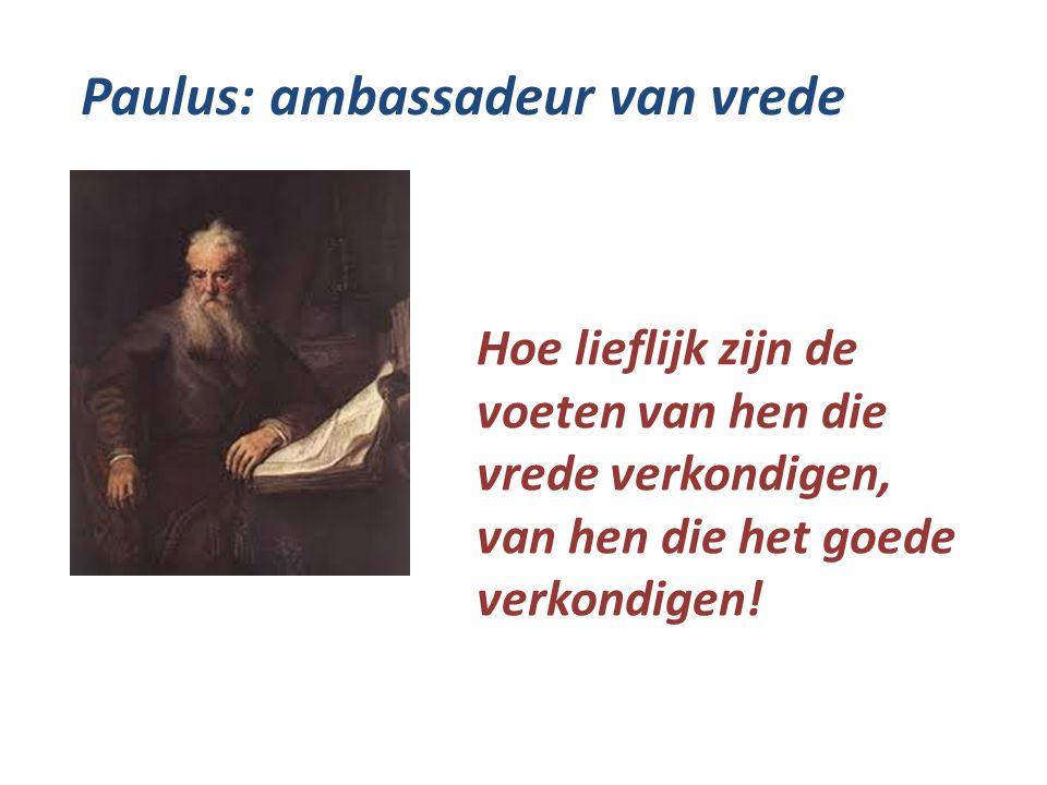 Paulus: ambassadeur van vrede Hoe lieflijk zijn de voeten van hen die vrede verkondigen, van hen die het goede verkondigen!