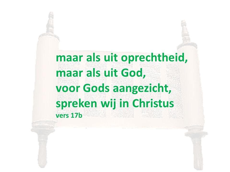 maar als uit oprechtheid, maar als uit God, voor Gods aangezicht, spreken wij in Christus vers 17b
