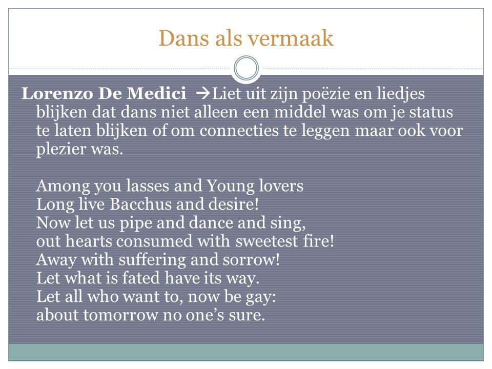 Dans als vermaak Lorenzo De Medici  Liet uit zijn poëzie en liedjes blijken dat dans niet alleen een middel was om je status te laten blijken of om connecties te leggen maar ook voor plezier was.
