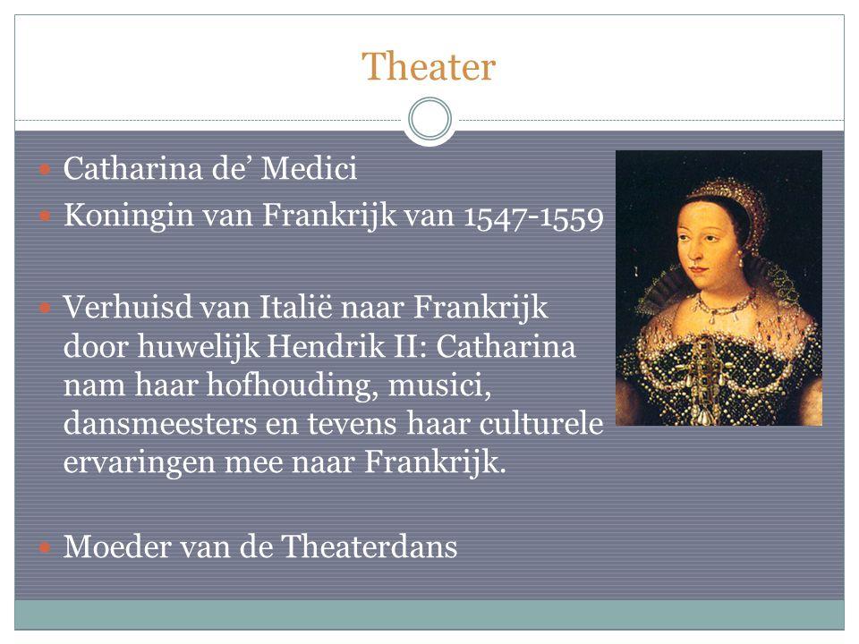 Theater Catharina de' Medici Koningin van Frankrijk van 1547-1559 Verhuisd van Italië naar Frankrijk door huwelijk Hendrik II: Catharina nam haar hofhouding, musici, dansmeesters en tevens haar culturele ervaringen mee naar Frankrijk.