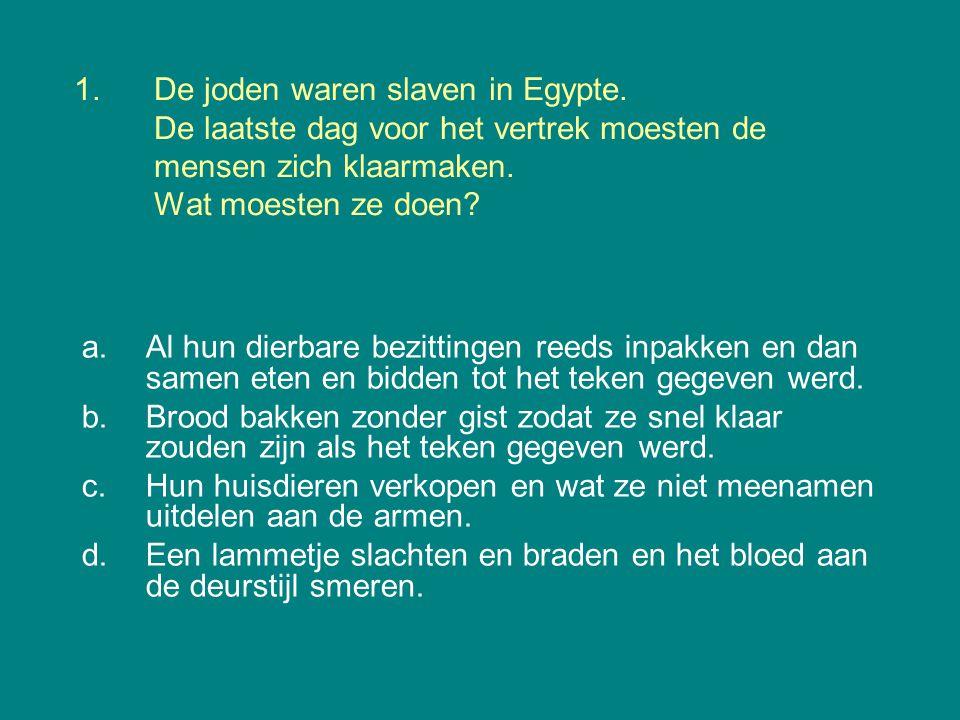 1.De joden waren slaven in Egypte. De laatste dag voor het vertrek moesten de mensen zich klaarmaken. Wat moesten ze doen? a.Al hun dierbare bezitting