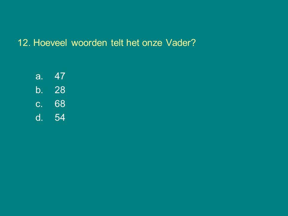 12. Hoeveel woorden telt het onze Vader? a. 47 b.28 c.68 d.54