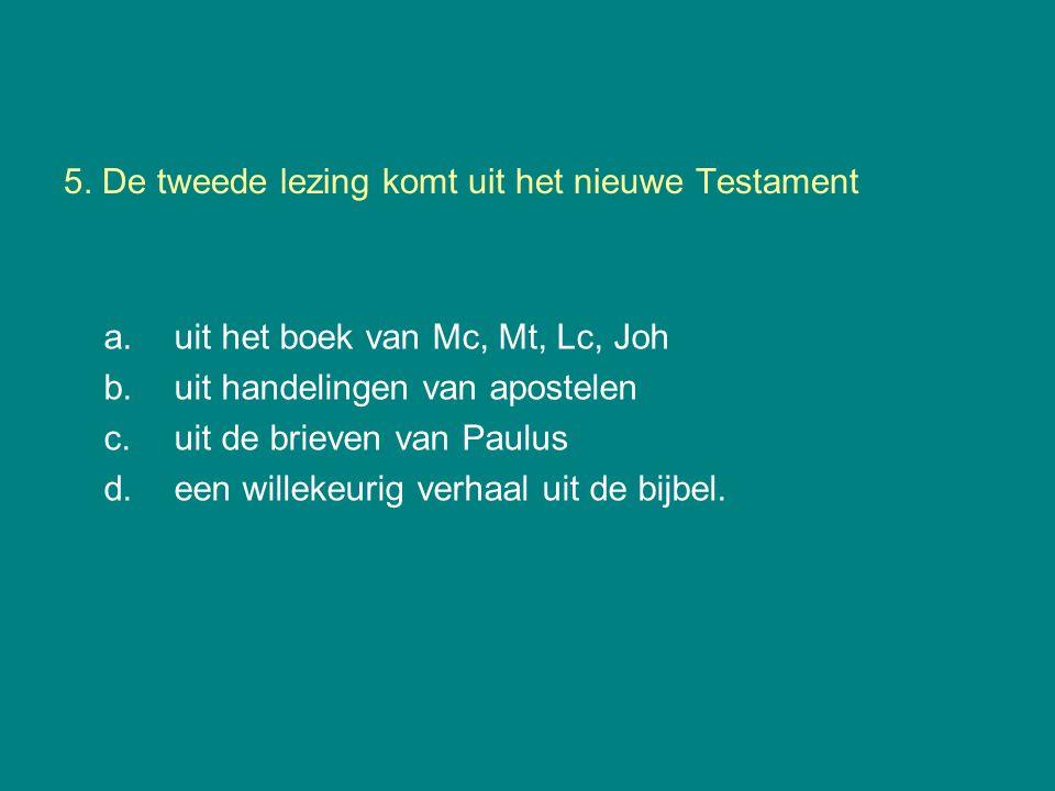5. De tweede lezing komt uit het nieuwe Testament a.uit het boek van Mc, Mt, Lc, Joh b.uit handelingen van apostelen c.uit de brieven van Paulus d.een