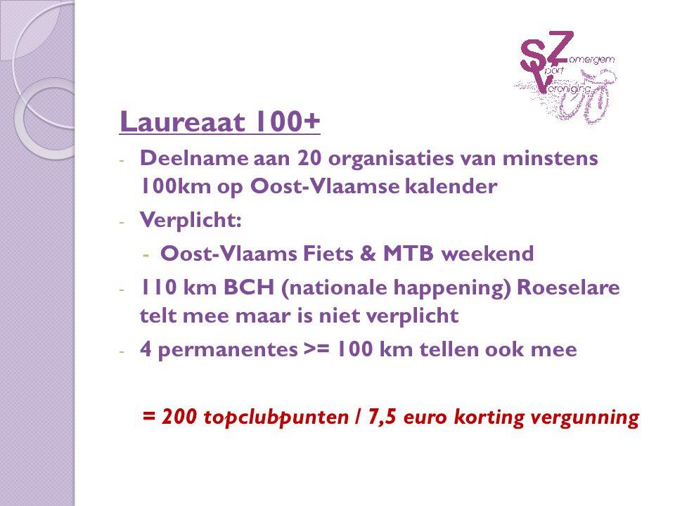 Laureaat 100+ - Deelname aan 20 organisaties van minstens 100km op Oost-Vlaamse kalender - Verplicht: -Oost-Vlaams Fiets & MTB weekend - 110 km BCH (nationale happening) Roeselare telt mee maar is niet verplicht - 4 permanentes >= 100 km tellen ook mee = 200 topclubpunten / 7,5 euro korting vergunning