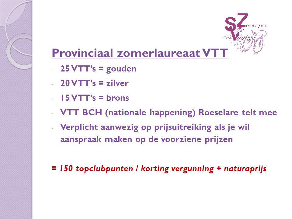 Provinciaal zomerlaureaat VTT - 25 VTT's = gouden - 20 VTT's = zilver - 15 VTT's = brons - VTT BCH (nationale happening) Roeselare telt mee - Verplicht aanwezig op prijsuitreiking als je wil aanspraak maken op de voorziene prijzen = 150 topclubpunten / korting vergunning + naturaprijs