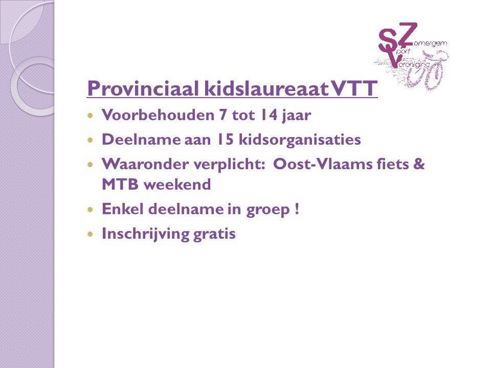 Provinciaal kidslaureaat VTT Voorbehouden 7 tot 14 jaar Deelname aan 15 kidsorganisaties Waaronder verplicht: Oost-Vlaams fiets & MTB weekend Enkel deelname in groep .