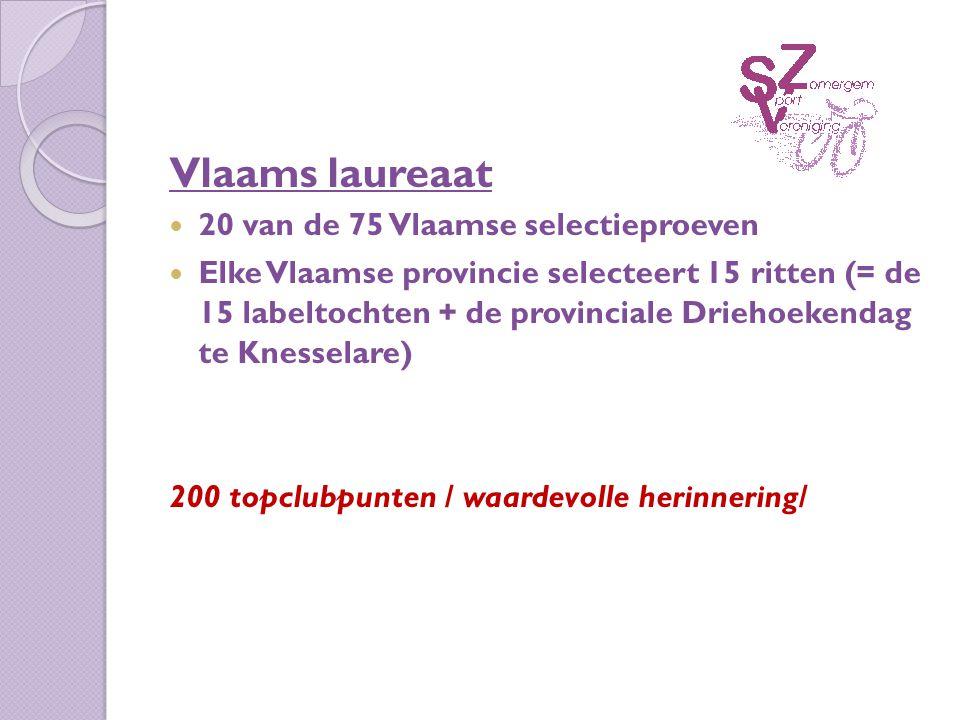 Vlaams laureaat 20 van de 75 Vlaamse selectieproeven Elke Vlaamse provincie selecteert 15 ritten (= de 15 labeltochten + de provinciale Driehoekendag te Knesselare) 200 topclubpunten / waardevolle herinnering/