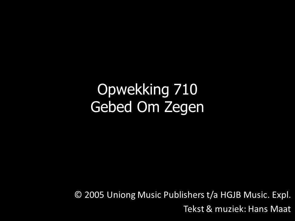 © 2005 Uniong Music Publishers t/a HGJB Music. Expl. Tekst & muziek: Hans Maat Opwekking 710 Gebed Om Zegen