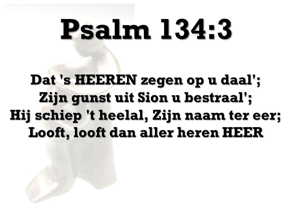 Psalm 134:3 Dat s HEEREN zegen op u daal ; Zijn gunst uit Sion u bestraal ; Hij schiep t heelal, Zijn naam ter eer; Looft, looft dan aller heren HEER