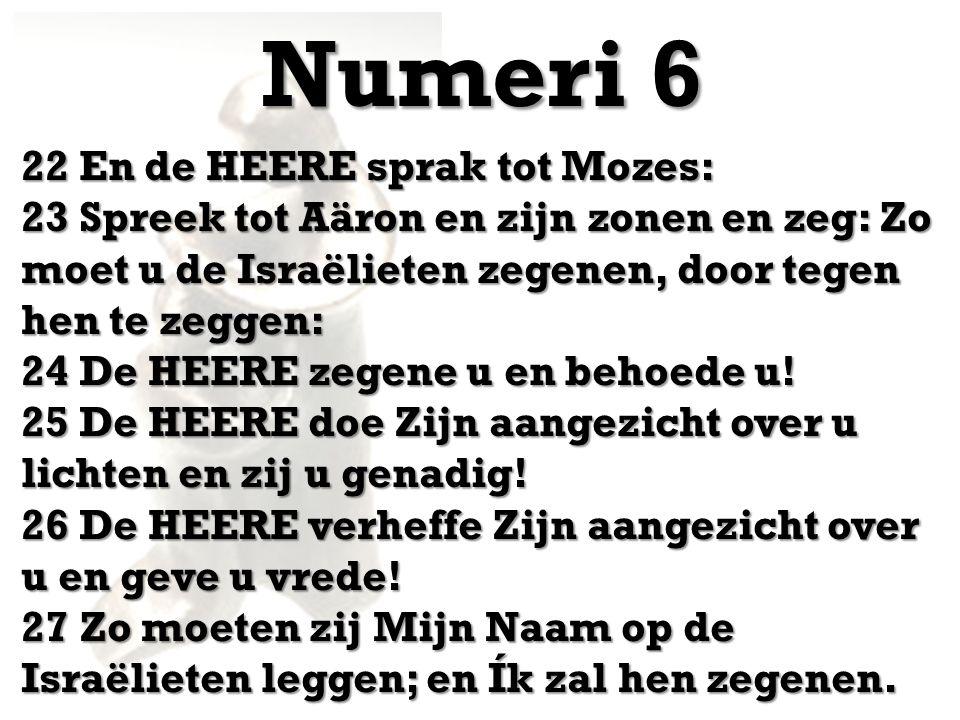 Numeri 6 22 En de HEERE sprak tot Mozes: 23 Spreek tot Aäron en zijn zonen en zeg: Zo moet u de Israëlieten zegenen, door tegen hen te zeggen: 24 De HEERE zegene u en behoede u.