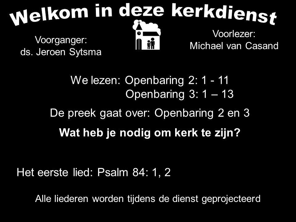 Alle liederen worden tijdens de dienst geprojecteerd We lezen: Openbaring 2: 1 - 11 Openbaring 3: 1 – 13 De preek gaat over: Openbaring 2 en 3 Wat heb