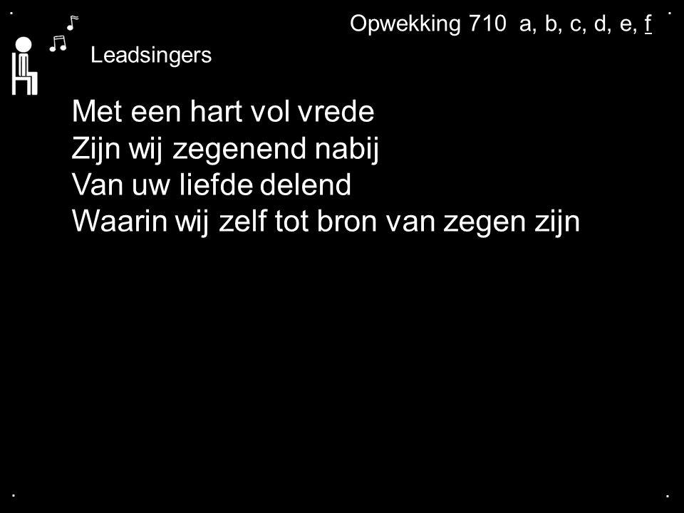 .... Leadsingers Met een hart vol vrede Zijn wij zegenend nabij Van uw liefde delend Waarin wij zelf tot bron van zegen zijn Opwekking 710 a, b, c, d,