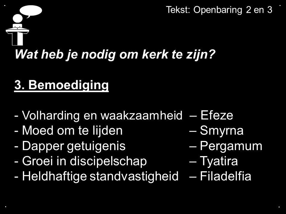 .... Tekst: Openbaring 2 en 3 Wat heb je nodig om kerk te zijn? 3. Bemoediging - Volharding en waakzaamheid – Efeze - Moed om te lijden – Smyrna - Dap