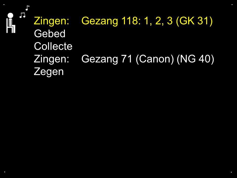 .... Zingen:Gezang 118: 1, 2, 3 (GK 31) Gebed Collecte Zingen:Gezang 71 (Canon) (NG 40) Zegen