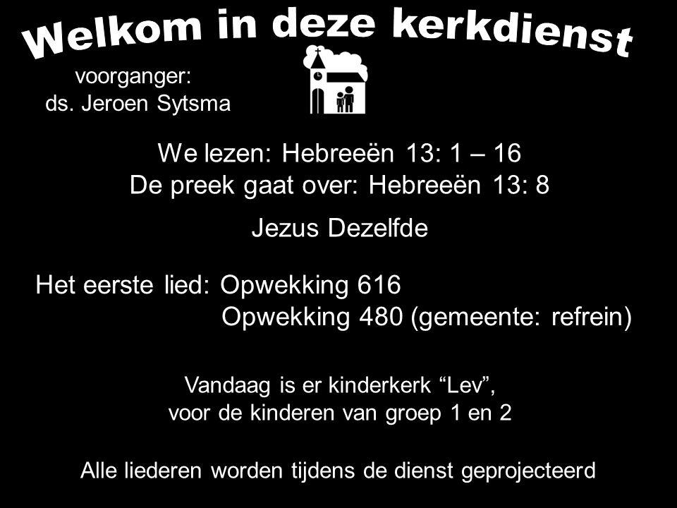 We lezen: Hebreeën 13: 1 – 16 De preek gaat over: Hebreeën 13: 8 Jezus Dezelfde Alle liederen worden tijdens de dienst geprojecteerd Het eerste lied: