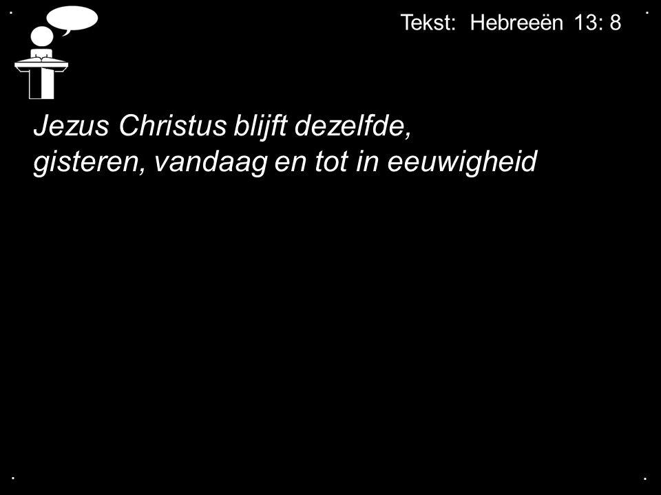 .... Tekst: Hebreeën 13: 8 Jezus Christus blijft dezelfde, gisteren, vandaag en tot in eeuwigheid