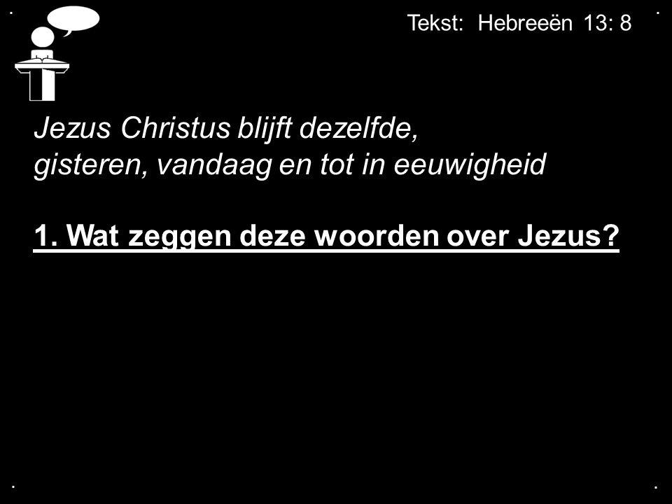 .... Tekst: Hebreeën 13: 8 Jezus Christus blijft dezelfde, gisteren, vandaag en tot in eeuwigheid 1. Wat zeggen deze woorden over Jezus?