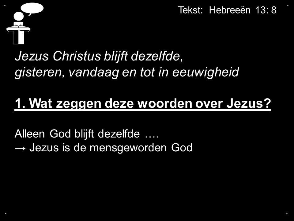 .... Tekst: Hebreeën 13: 8 Jezus Christus blijft dezelfde, gisteren, vandaag en tot in eeuwigheid 1. Wat zeggen deze woorden over Jezus? Alleen God bl