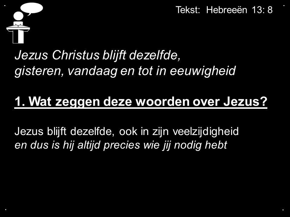 .... Tekst: Hebreeën 13: 8 Jezus Christus blijft dezelfde, gisteren, vandaag en tot in eeuwigheid 1. Wat zeggen deze woorden over Jezus? Jezus blijft