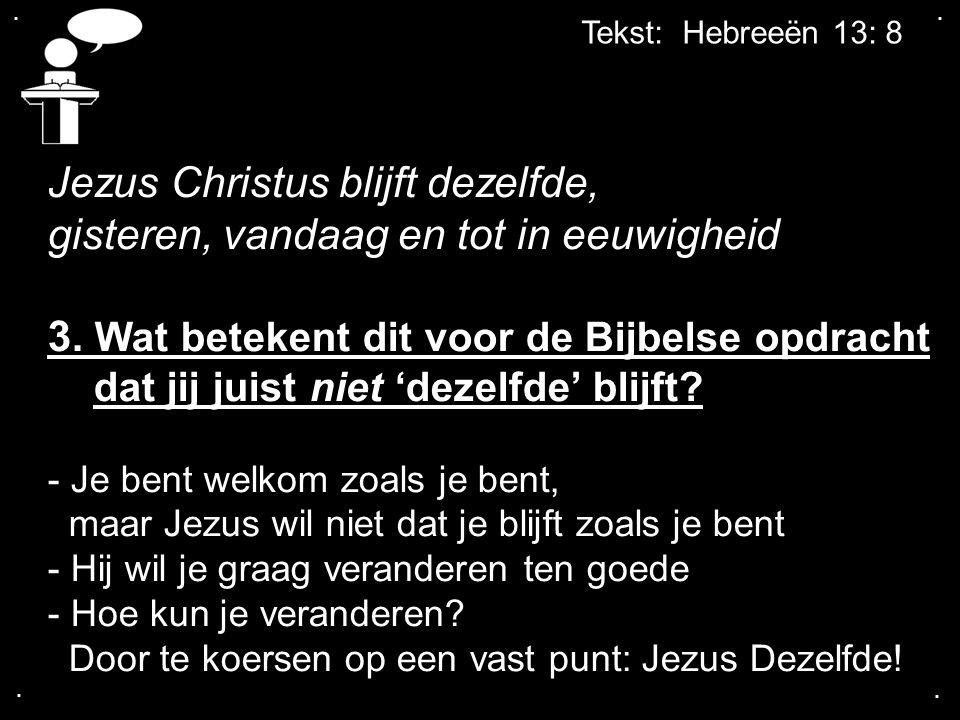 .... Tekst: Hebreeën 13: 8 Jezus Christus blijft dezelfde, gisteren, vandaag en tot in eeuwigheid 3. Wat betekent dit voor de Bijbelse opdracht dat ji